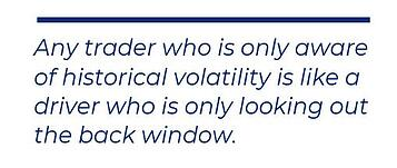 Any trader who is only aware of historical volatility is like a driver who is only looking out